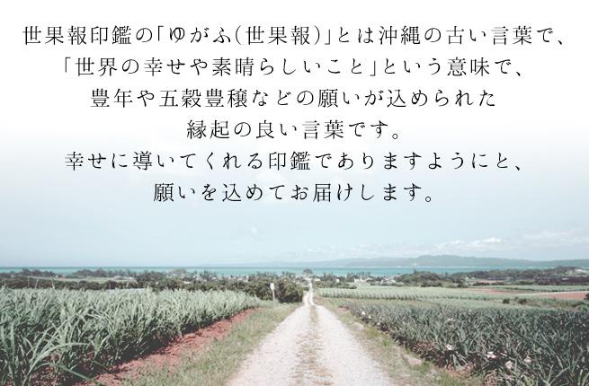 世果報印鑑の「ゆがふ(世果報)」とは沖縄の古い言葉で、「世界の幸せや素晴らしいこと」という意味で豊年や五穀豊穣などの願いが込められた縁起の良い言葉です。幸せに導いてくれる印鑑でありますようにと、願いを込めてお届けします。